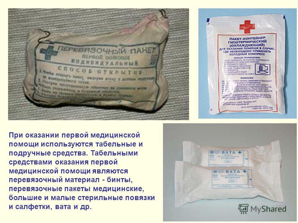 При оказании первой медицинской помощи используются табельные и подручные средства. Табельными средствами оказания первой медицинской помощи являются перевязочный материал - бинты, перевязочные пакеты медицинские, большие и малые стерильные повязки и