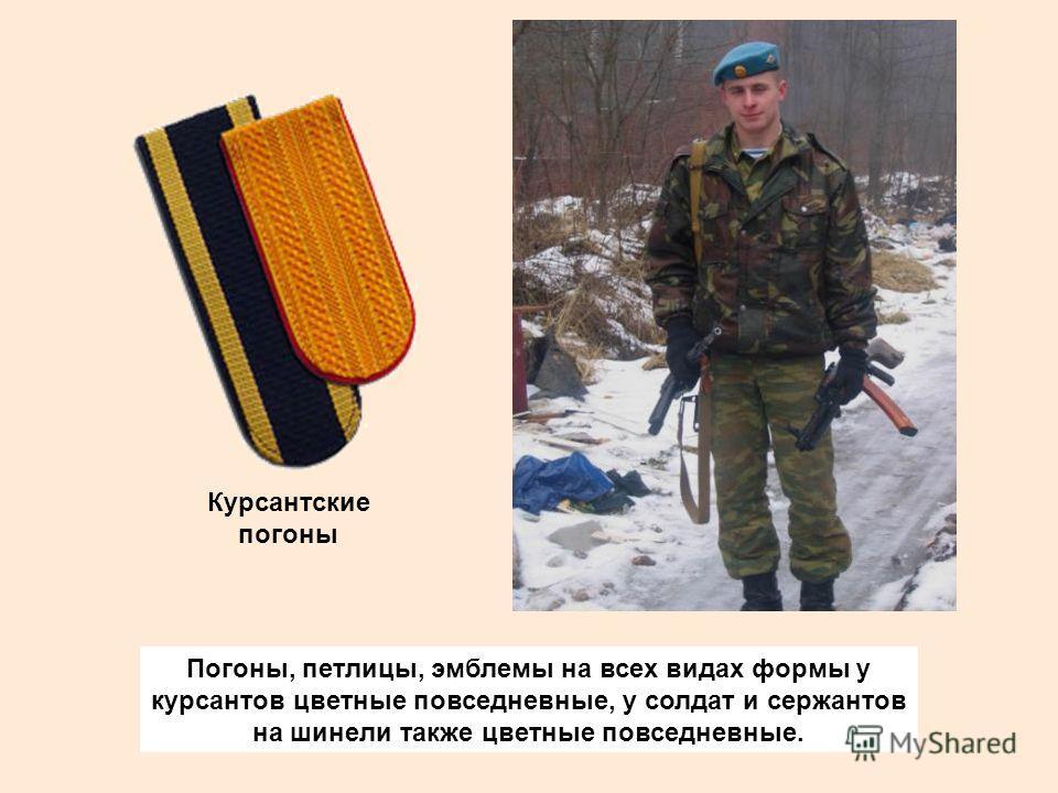 Погоны, петлицы, эмблемы на всех видах формы у курсантов цветные повседневные, у солдат и сержантов на шинели также цветные повседневные. Курсантские погоны