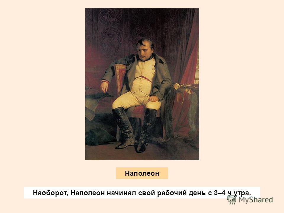 Наоборот, Наполеон начинал свой рабочий день с 3–4 ч утра. Наполеон