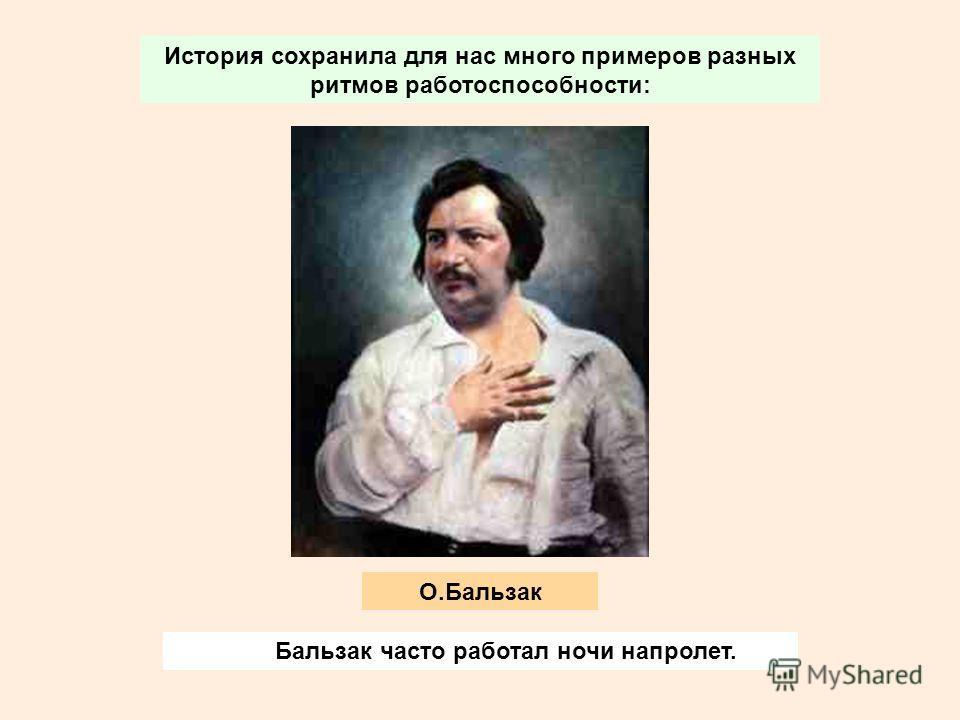 История сохранила для нас много примеров разных ритмов работоспособности: Бальзак часто работал ночи напролет. О.Бальзак