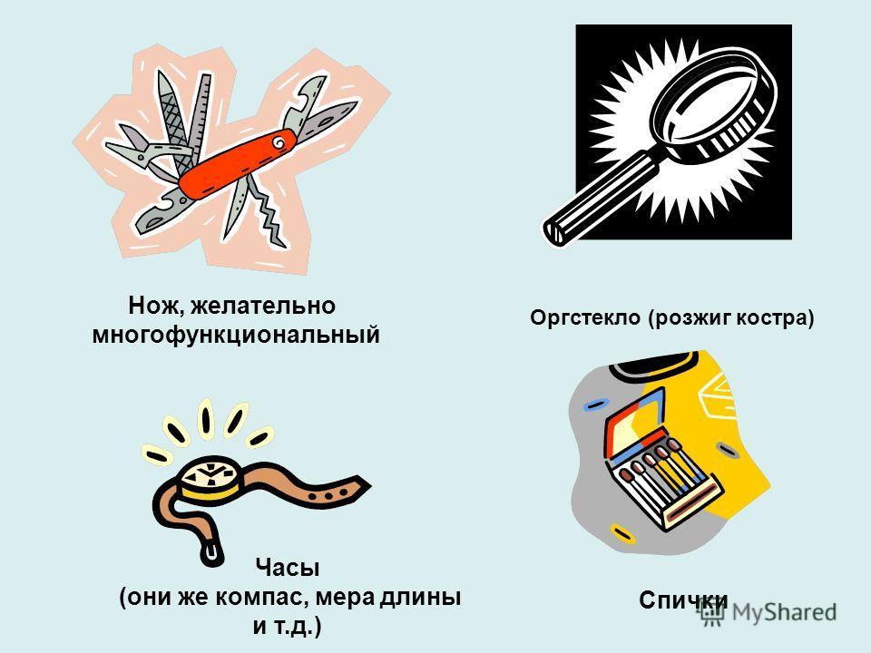 Нож, желательно многофункциональный Часы (они же компас, мера длины и т.д.) Оргстекло (розжиг костра) Спички