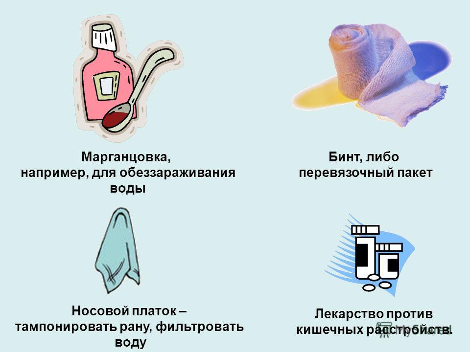 Лекарство против кишечных расстройств. Марганцовка, например, для обеззараживания воды Бинт, либо перевязочный пакет Носовой платок – тампонировать paнy, фильтpoвaть воду