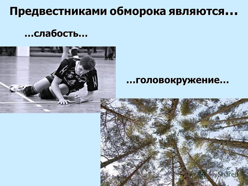 …слабость… Предвестниками обморока являются … …головокружение…