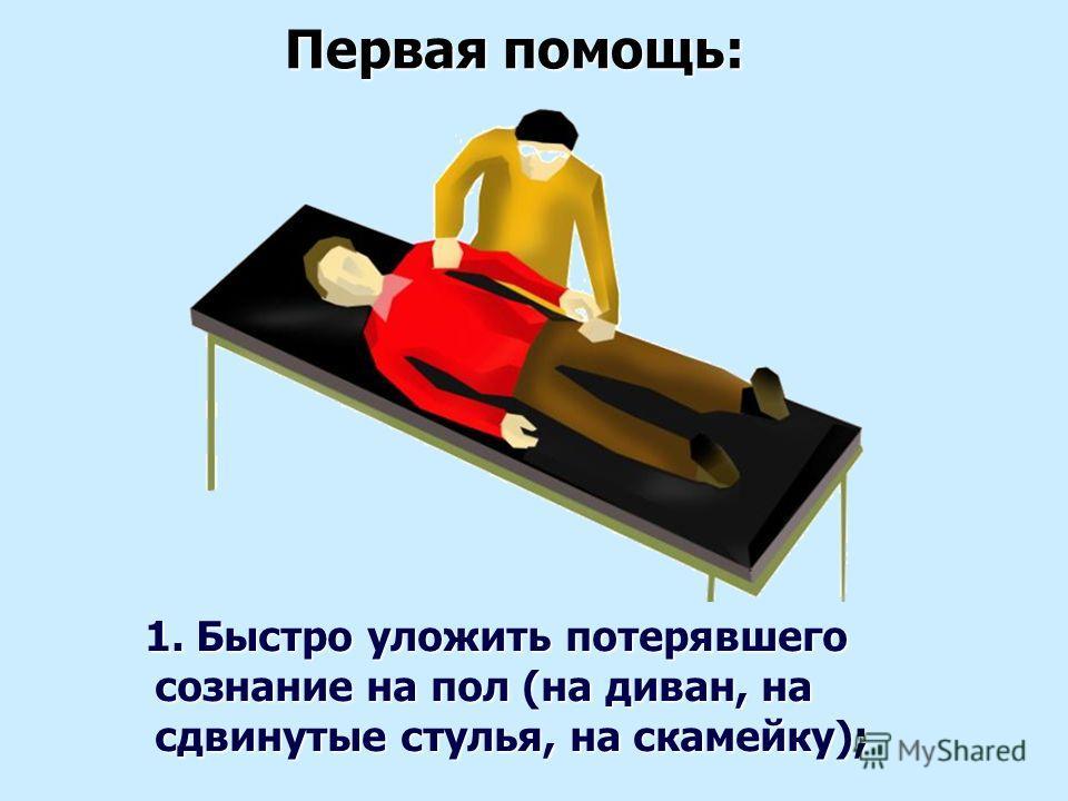 1. Быстро уложить потерявшего сознание на пол (на диван, на сдвинутые стулья, на скамейку); 1. Быстро уложить потерявшего сознание на пол (на диван, на сдвинутые стулья, на скамейку); Первая помощь: