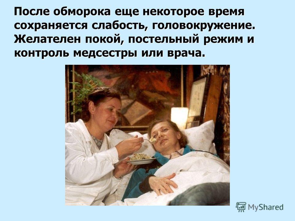 После обморока еще некоторое время сохраняется слабость, головокружение. Желателен покой, постельный режим и контроль медсестры или врача. После обморока еще некоторое время сохраняется слабость, головокружение. Желателен покой, постельный режим и ко