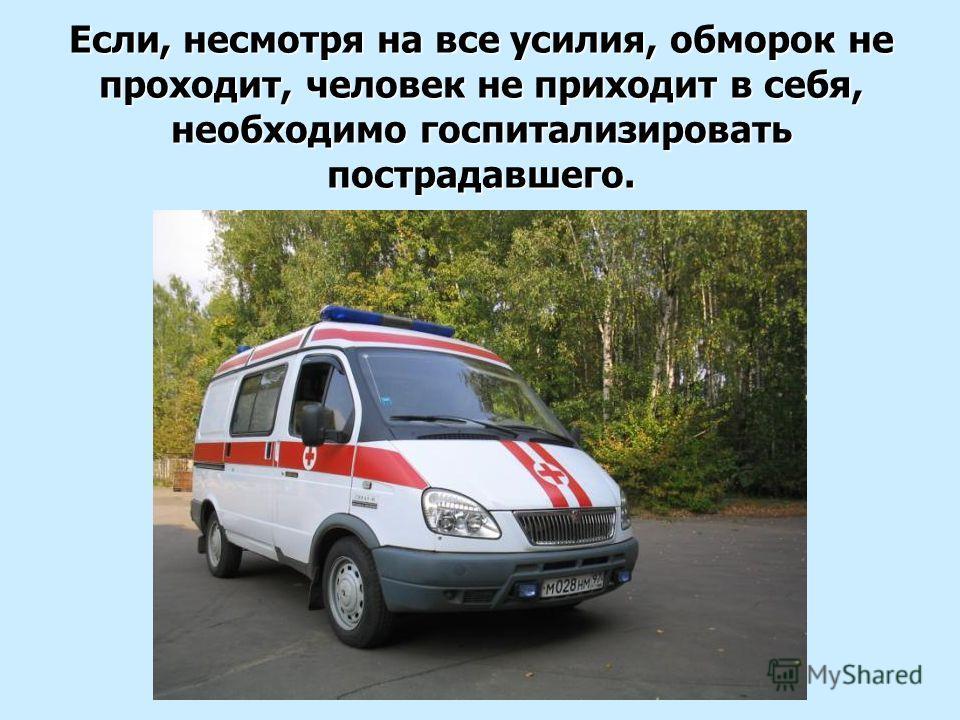 Если, несмотря на все усилия, обморок не проходит, человек не приходит в себя, необходимо госпитализировать пострадавшего.