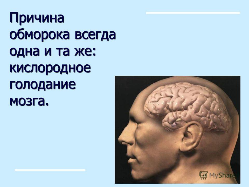 Причина обморока всегда одна и та же: кислородное голодание мозга.