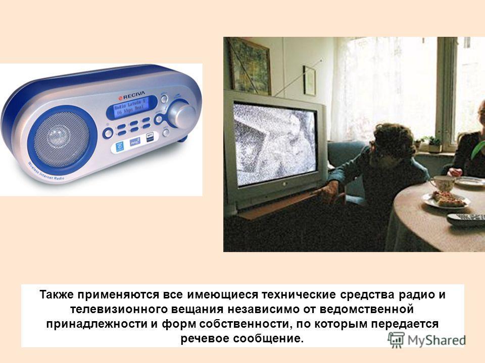 Также применяются все имеющиеся технические средства радио и телевизионного вещания независимо от ведомственной принадлежности и форм собственности, по которым передается речевое сообщение.