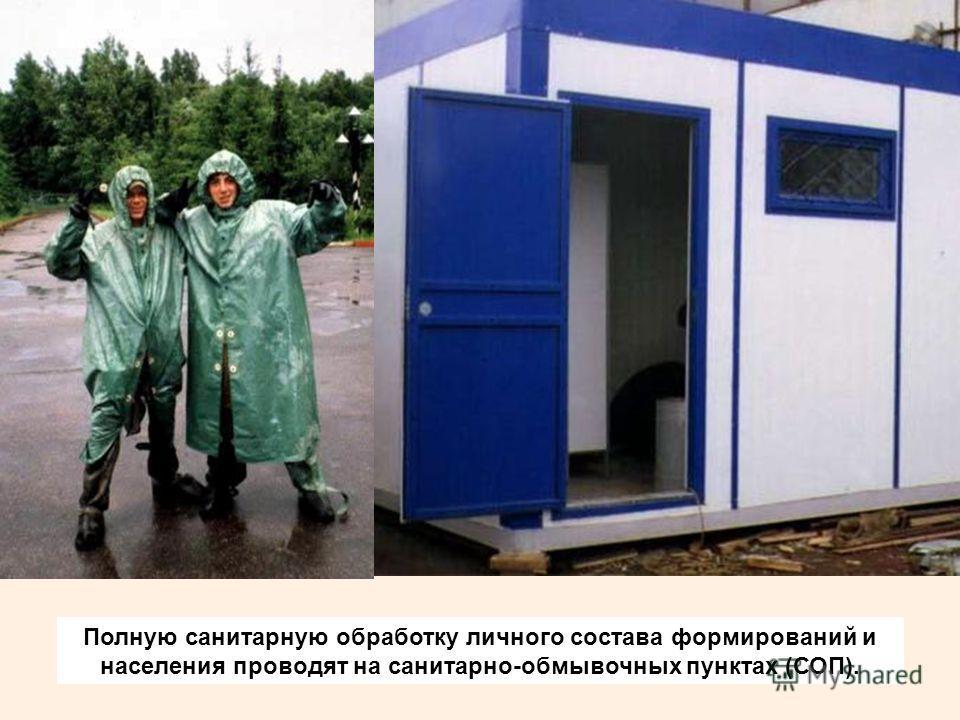 Полную санитарную обработку личного состава формирований и населения проводят на санитарно-обмывочных пунктах (СОП).