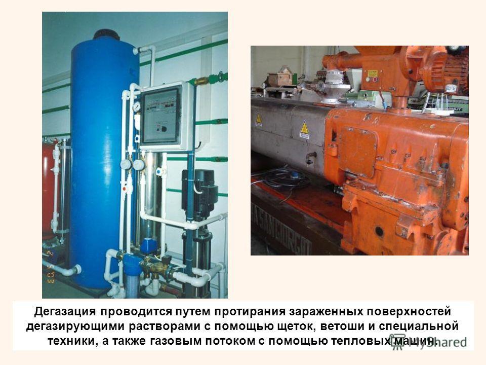 Дегазация проводится путем протирания зараженных поверхностей дегазирующими растворами с помощью щеток, ветоши и специальной техники, а также газовым потоком с помощью тепловых машин.