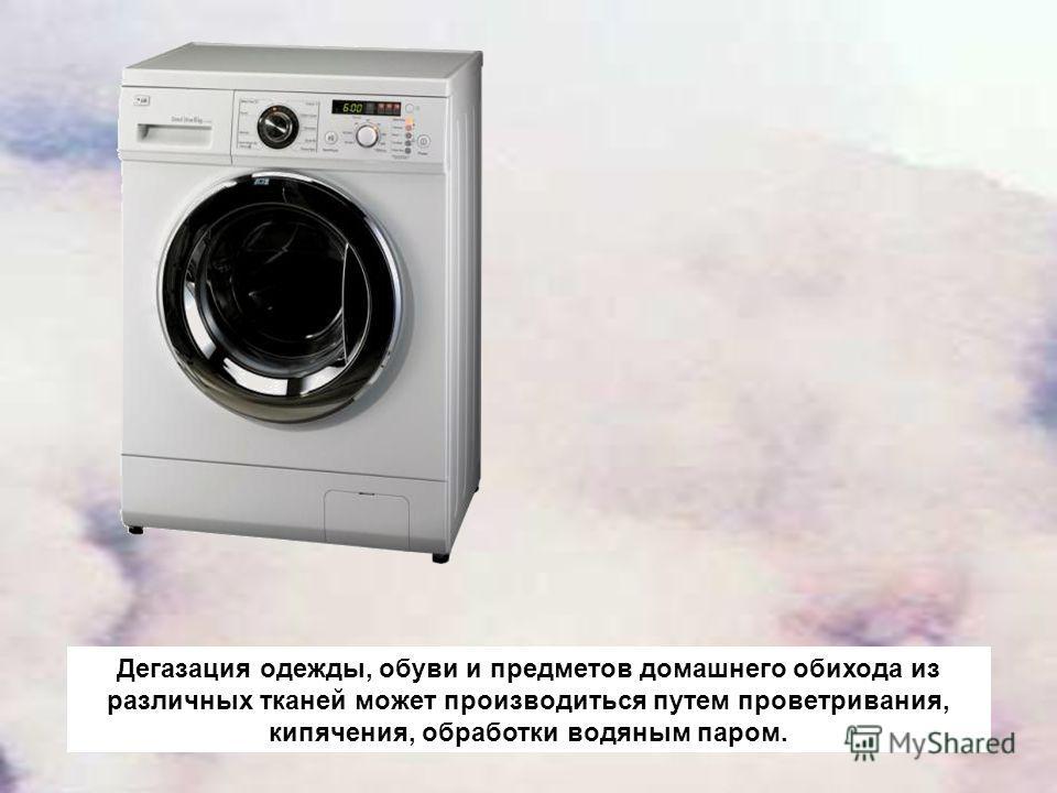Дегазация одежды, обуви и предметов домашнего обихода из различных тканей может производиться путем проветривания, кипячения, обработки водяным паром.