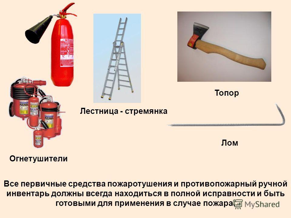 Огнетушители Лестница - стремянка Топор Лом Все первичные средства пожаротушения и противопожарный ручной инвентарь должны всегда находиться в полной исправности и быть готовыми для применения в случае пожара.