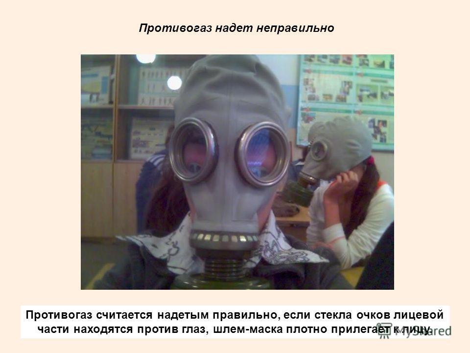 Противогаз считается надетым правильно, если стекла очков лицевой части находятся против глаз, шлем-маска плотно прилегает к лицу. Противогаз надет неправильно