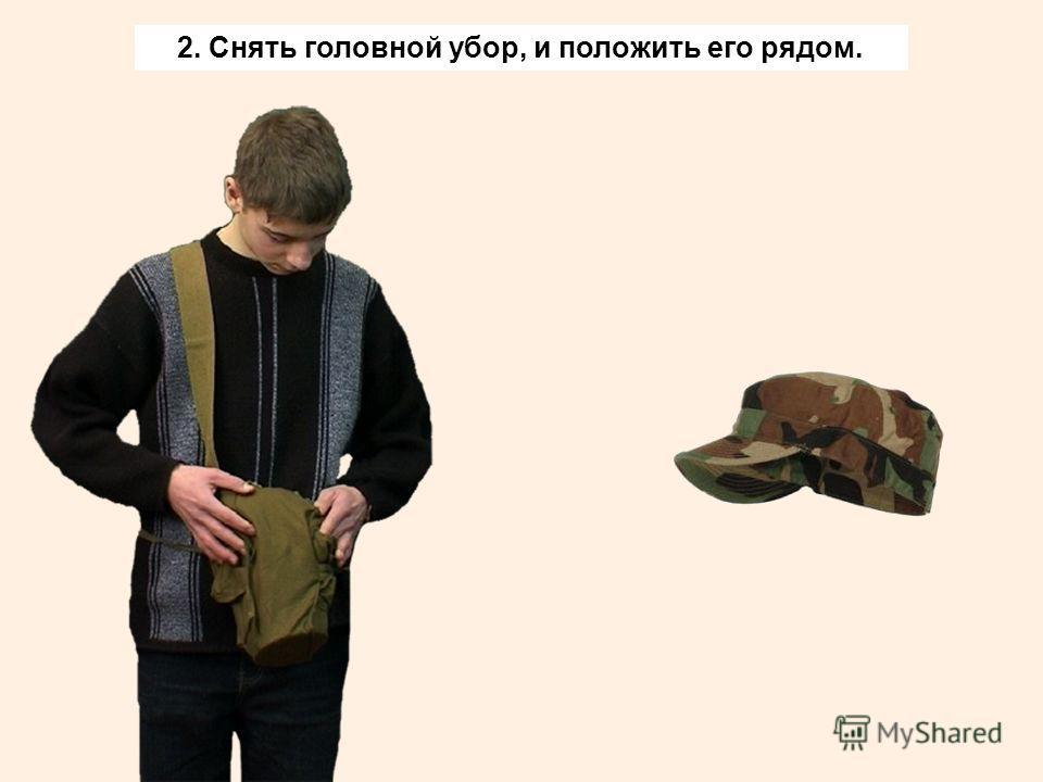 2. Снять головной убор, и положить его рядом.