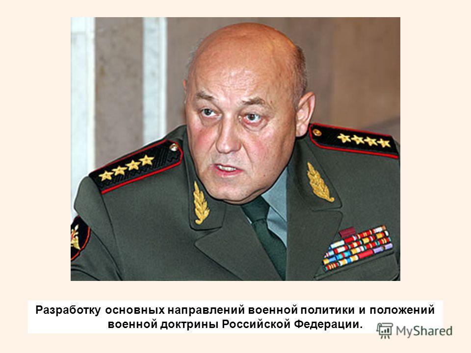 Разработку основных направлений военной политики и положений военной доктрины Российской Федерации.