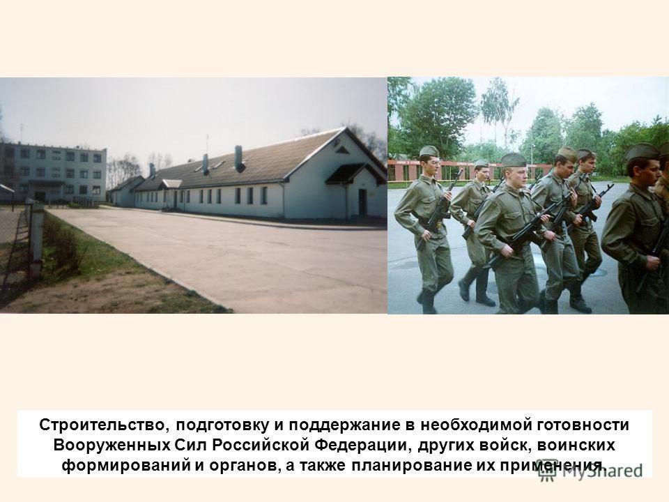 Строительство, подготовку и поддержание в необходимой готовности Вооруженных Сил Российской Федерации, других войск, воинских формирований и органов, а также планирование их применения.
