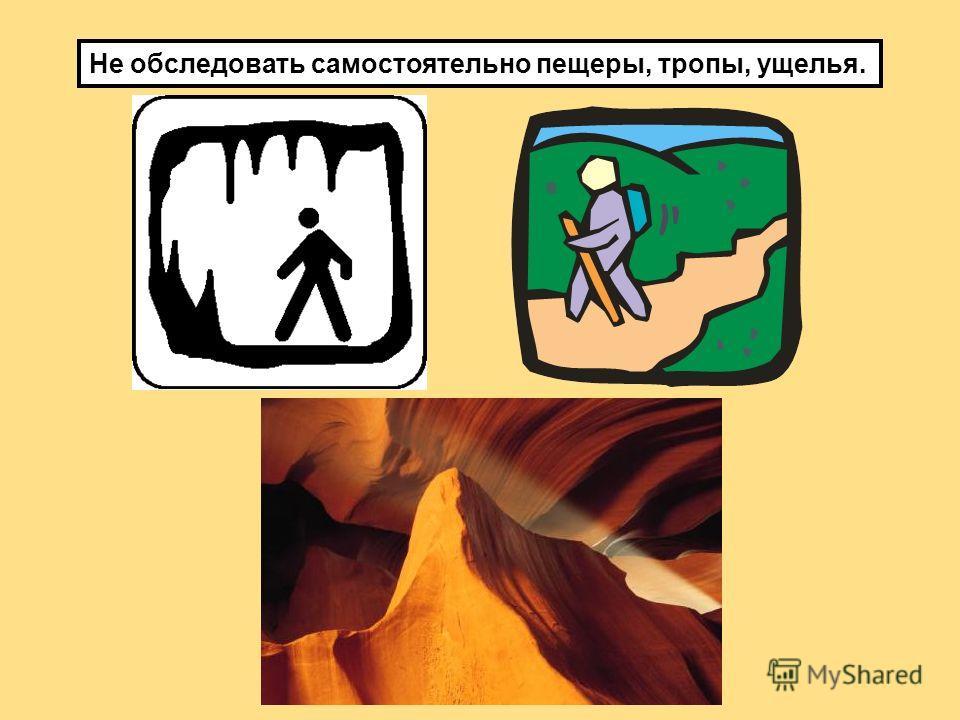 Не обследовать самостоятельно пещеры, тропы, ущелья.