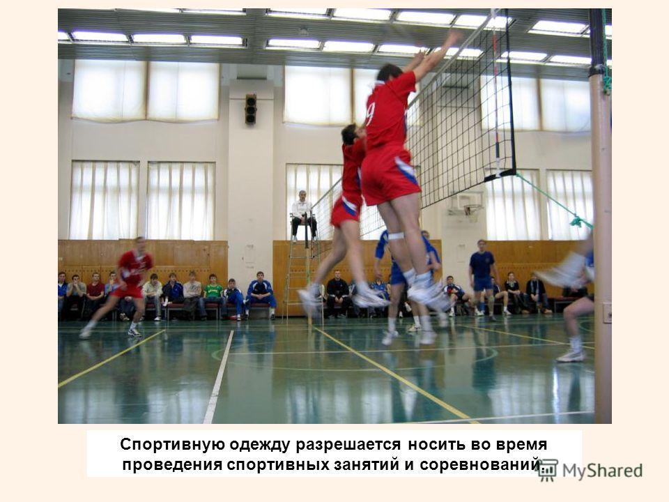 Спортивную одежду разрешается носить во время проведения спортивных занятий и соревнований.