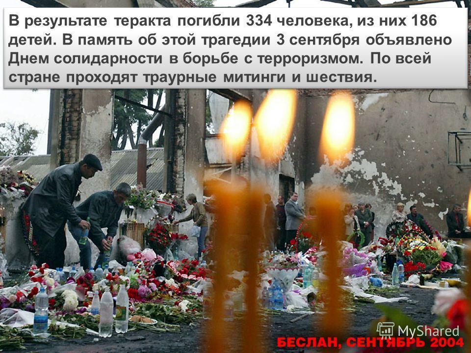В результате теракта погибли 334 человека, из них 186 детей. В память об этой трагедии 3 сентября объявлено Днем солидарности в борьбе с терроризмом. По всей стране проходят траурные митинги и шествия.