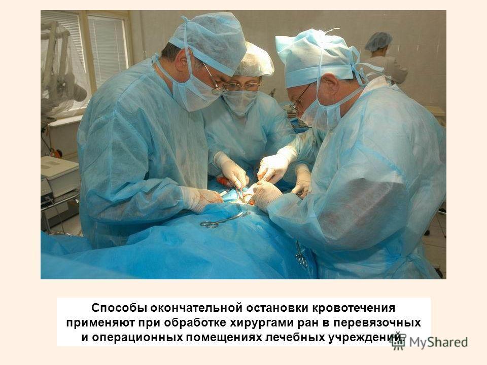 Способы окончательной остановки кровотечения применяют при обработке хирургами ран в перевязочных и операционных помещениях лечебных учреждений.