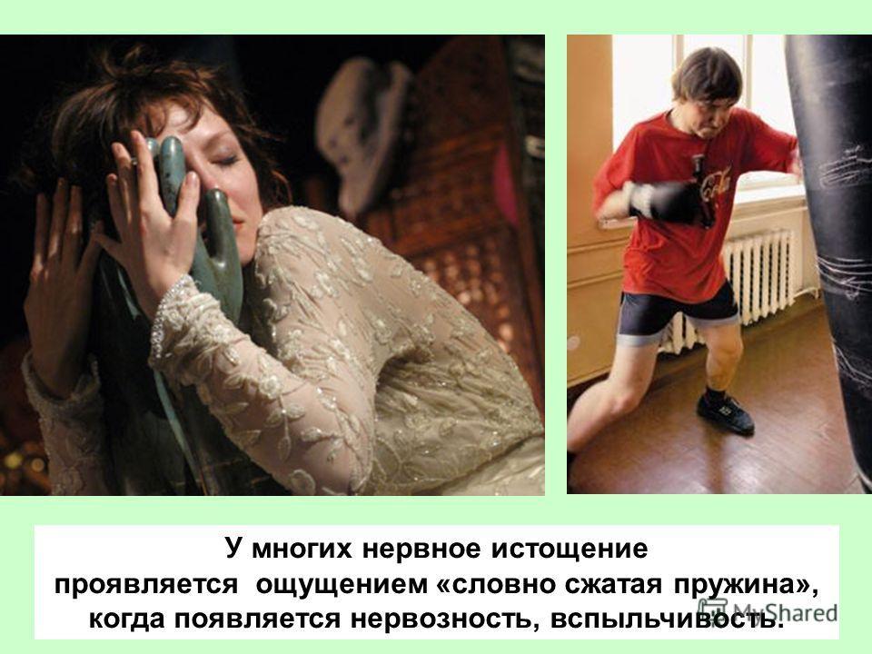 У многих нервное истощение проявляется ощущением «словно сжатая пружина», когда появляется нервозность, вспыльчивость.