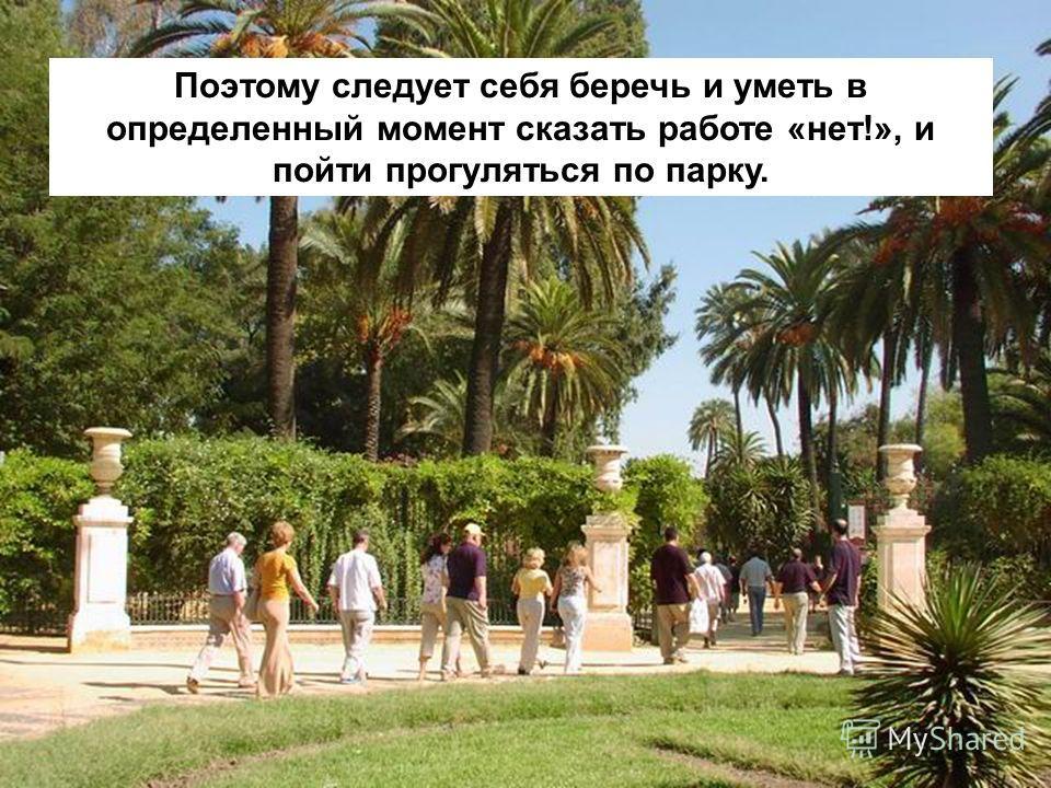 Поэтому следует себя беречь и уметь в определенный момент сказать работе «нет!», и пойти прогуляться по парку.