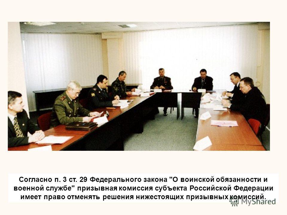 Согласно п. 3 ст. 29 Федерального закона О воинской обязанности и военной службе призывная комиссия субъекта Российской Федерации имеет право отменять решения нижестоящих призывных комиссий.
