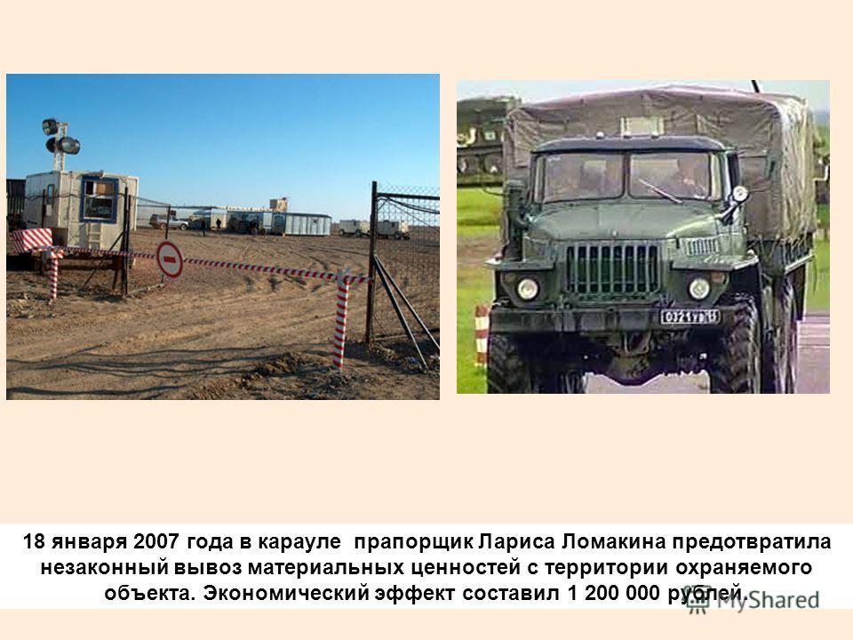 18 января 2007 года в карауле прапорщик Лариса Ломакина предотвратила незаконный вывоз материальных ценностей с территории охраняемого объекта. Экономический эффект составил 1 200 000 рублей.