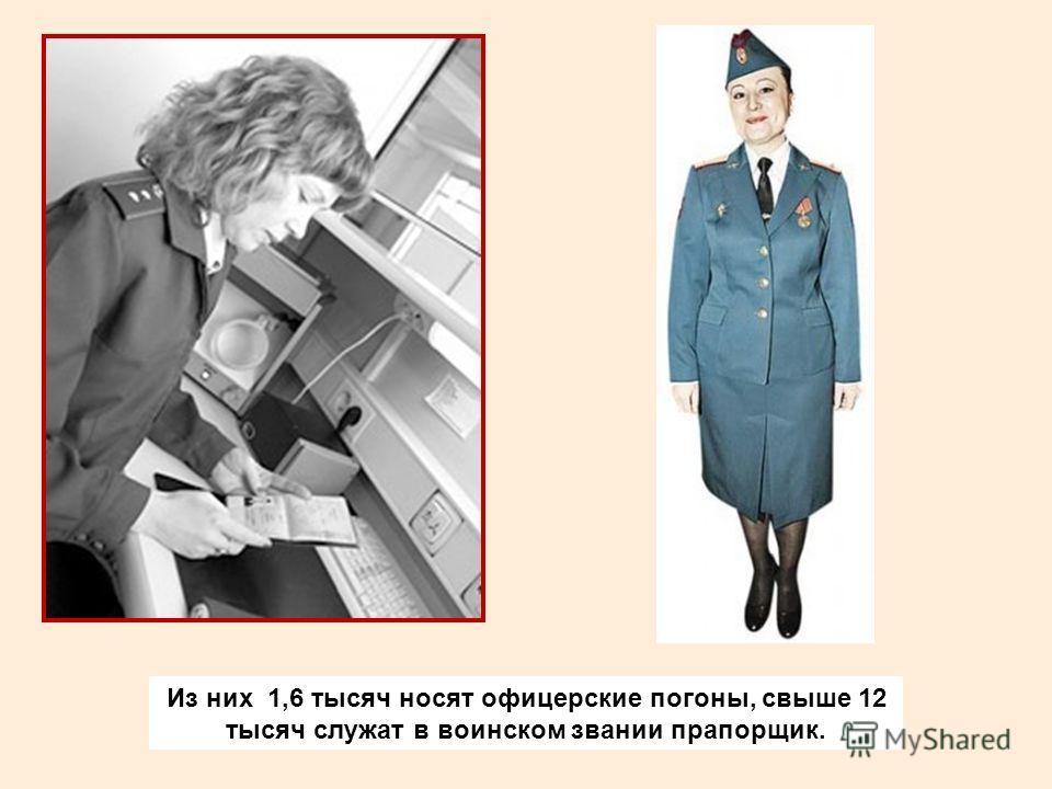 Из них 1,6 тысяч носят офицерские погоны, свыше 12 тысяч служат в воинском звании прапорщик.