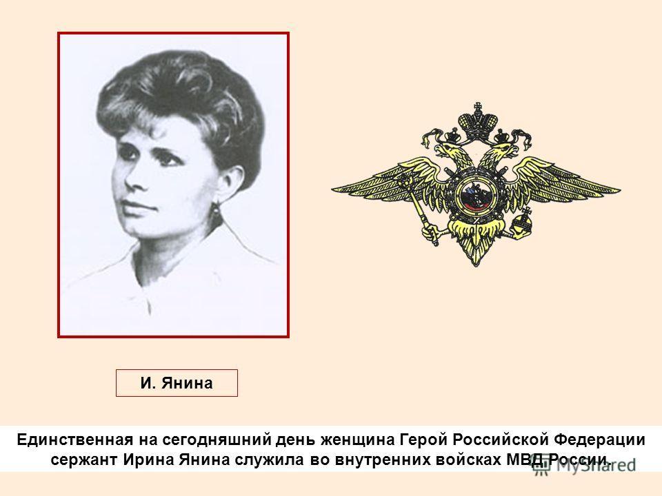 Единственная на сегодняшний день женщина Герой Российской Федерации сержант Ирина Янина служила во внутренних войсках МВД России. И. Янина