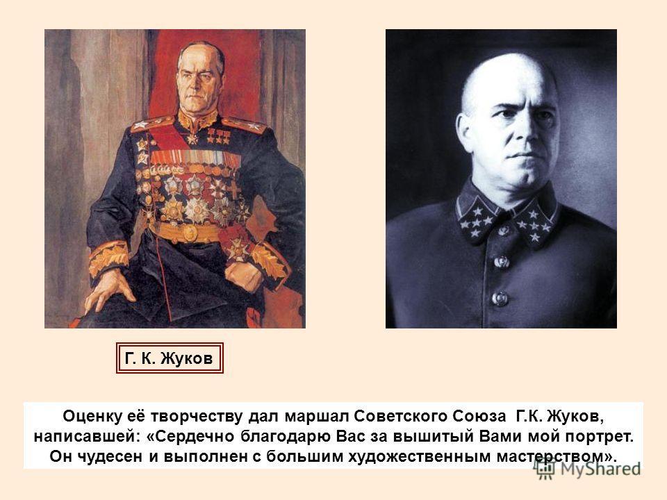 Оценку её творчеству дал маршал Советского Союза Г.К. Жуков, написавшей: «Сердечно благодарю Вас за вышитый Вами мой портрет. Он чудесен и выполнен с большим художественным мастерством». Г. К. Жуков