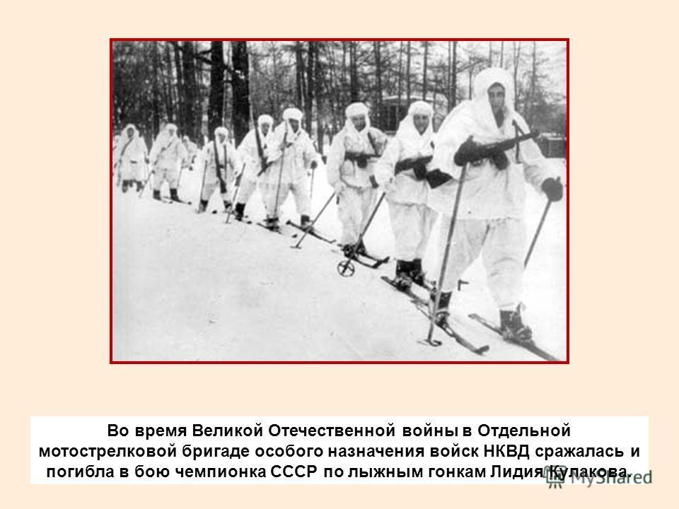 Во время Великой Отечественной войны в Отдельной мотострелковой бригаде особого назначения войск НКВД сражалась и погибла в бою чемпионка СССР по лыжным гонкам Лидия Кулакова.
