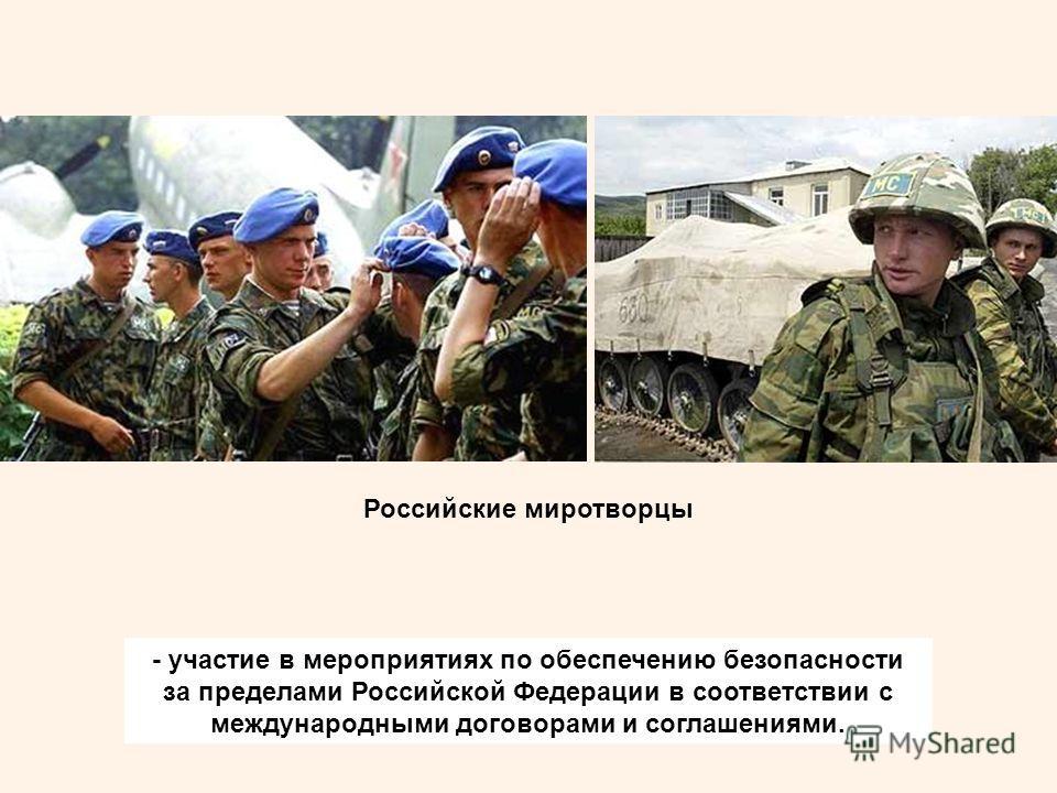 - участие в мероприятиях по обеспечению безопасности за пределами Российской Федерации в соответствии с международными договорами и соглашениями. Российские миротворцы