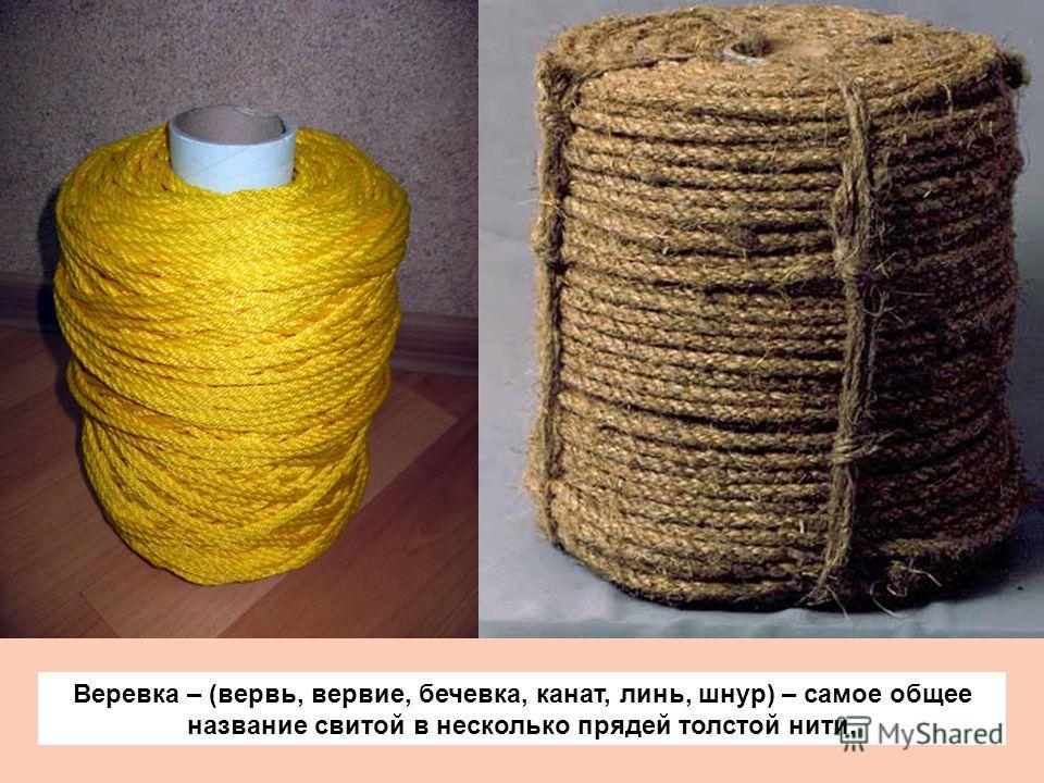 Веревка – (вервь, вервие, бечевка, канат, линь, шнур) – самое общее название свитой в несколько прядей толстой нити.