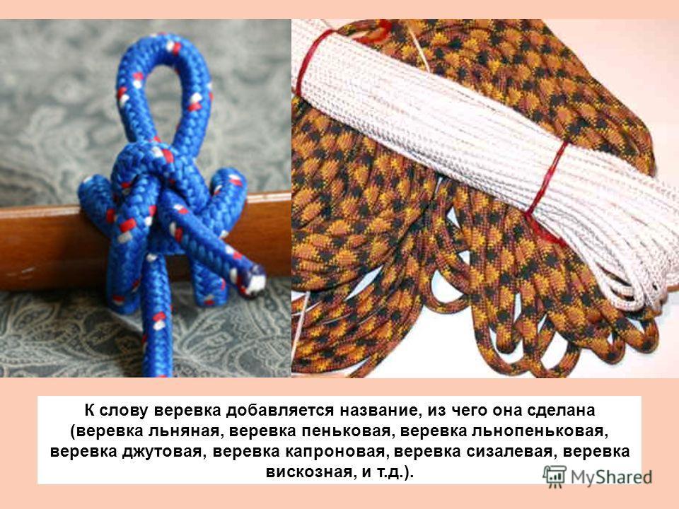 К слову веревка добавляется название, из чего она сделана (веревка льняная, веревка пеньковая, веревка льнопеньковая, веревка джутовая, веревка капроновая, веревка сизалевая, веревка вискозная, и т.д.).