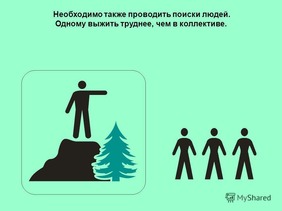 Необходимо также проводить поиски людей. Одному выжить труднее, чем в коллективе.