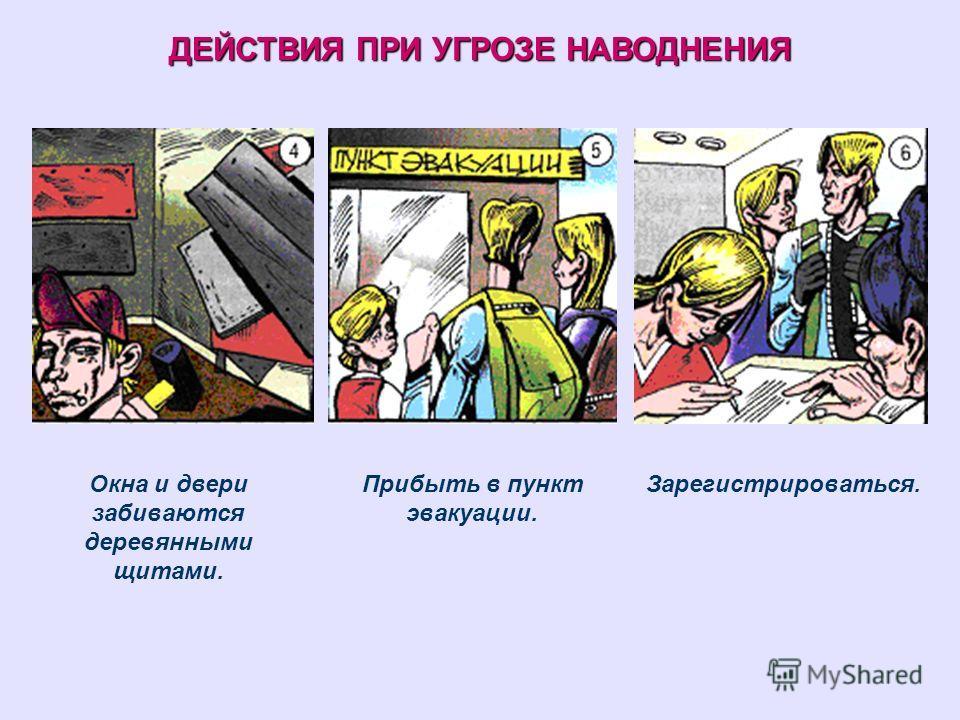 ДЕЙСТВИЯ ПРИ УГРОЗЕ НАВОДНЕНИЯ Окна и двери забиваются деревянными щитами. Прибыть в пункт эвакуации. Зарегистрироваться.