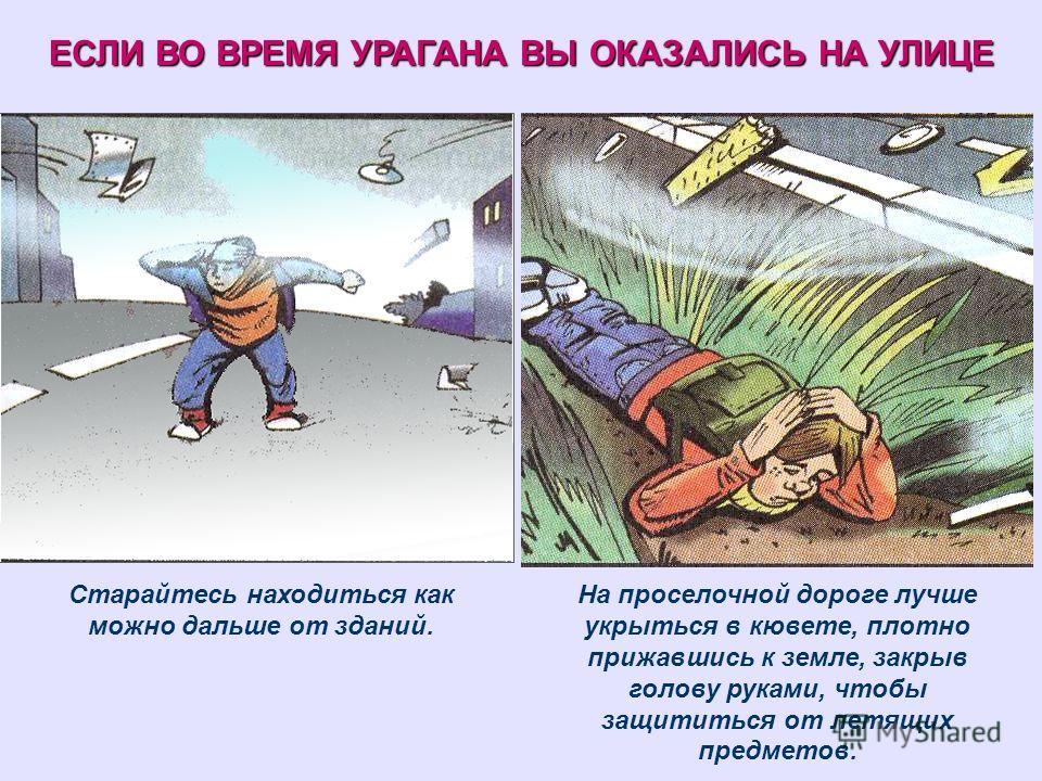 ЕСЛИ ВО ВРЕМЯ УРАГАНА ВЫ ОКАЗАЛИСЬ НА УЛИЦЕ Старайтесь находиться как можно дальше от зданий. На проселочной дороге лучше укрыться в кювете, плотно прижавшись к земле, закрыв голову руками, чтобы защититься от летящих предметов.