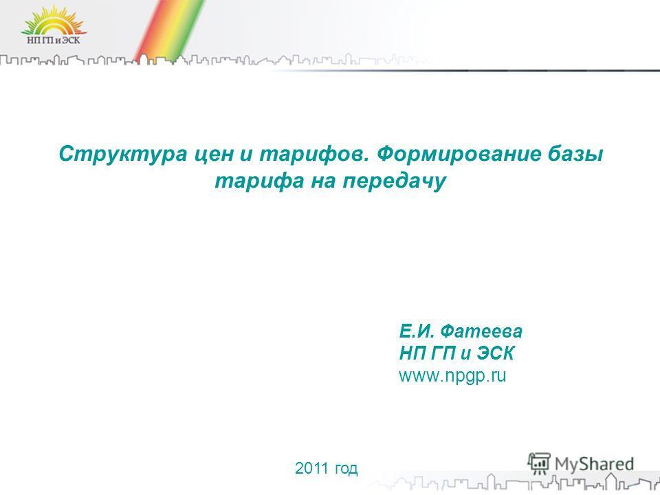 Структура цен и тарифов. Формирование базы тарифа на передачу Е.И. Фатеева НП ГП и ЭСК www.npgp.ru 2011 год