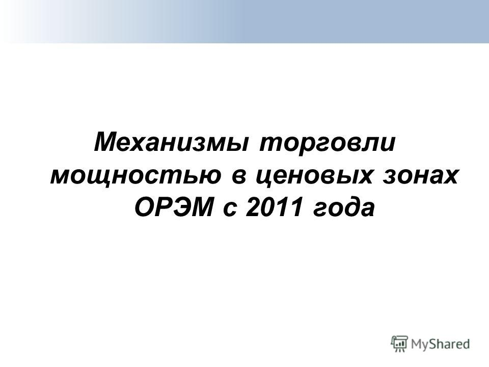 Механизмы торговли мощностью в ценовых зонах ОРЭМ с 2011 года