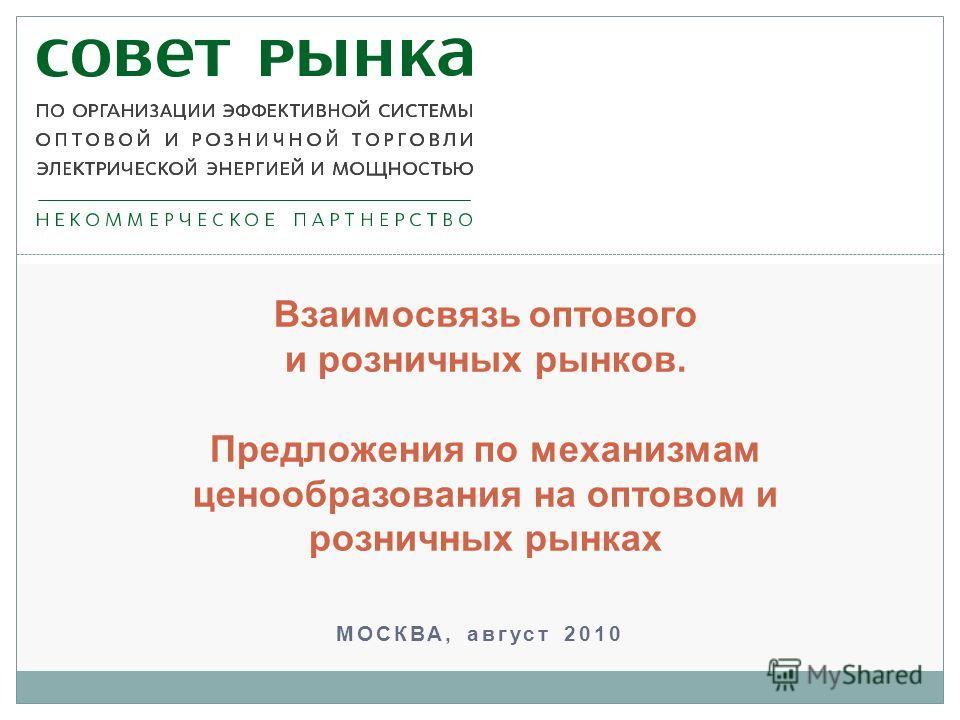 МОСКВА, август 2010 Взаимосвязь оптового и розничных рынков. Предложения по механизмам ценообразования на оптовом и розничных рынках