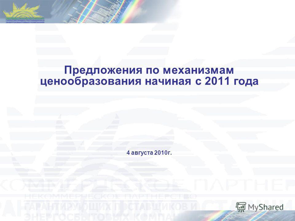Предложения по механизмам ценообразования начиная с 2011 года 4 августа 2010г.