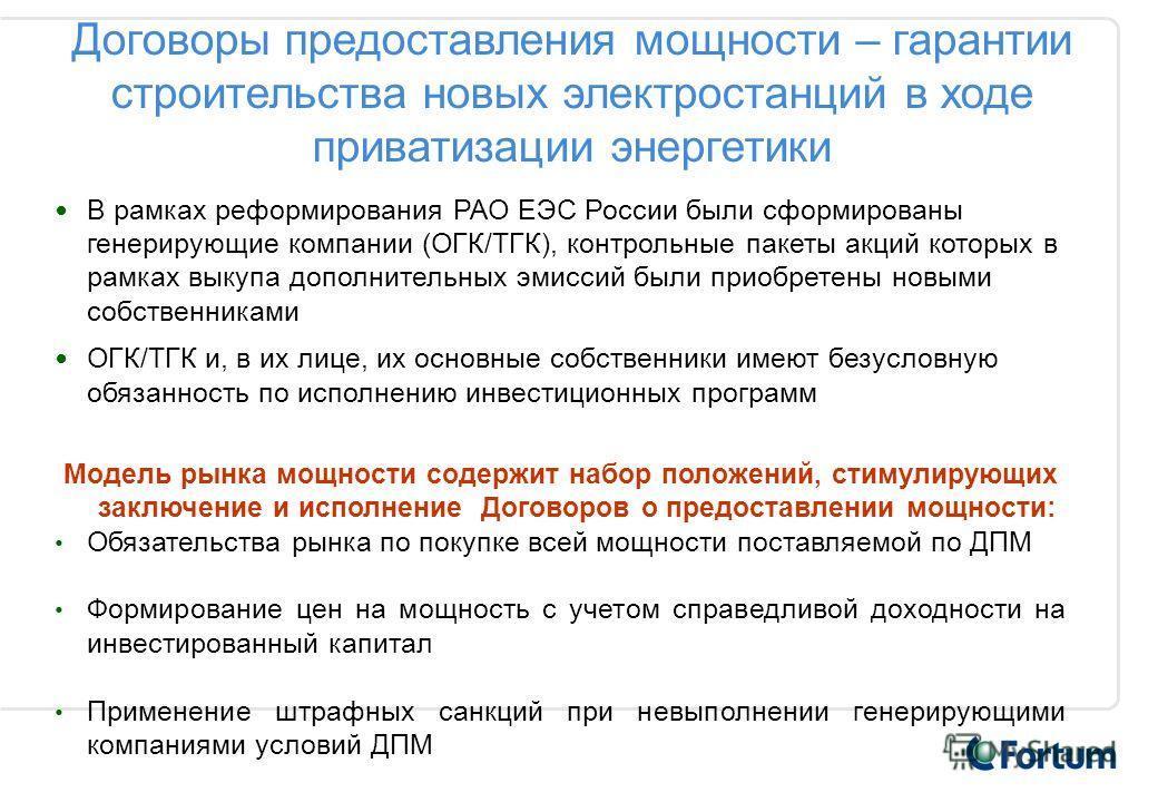 Договоры предоставления мощности – гарантии строительства новых электростанций в ходе приватизации энергетики В рамках реформирования РАО ЕЭС России были сформированы генерирующие компании (ОГК/ТГК), контрольные пакеты акций которых в рамках выкупа д
