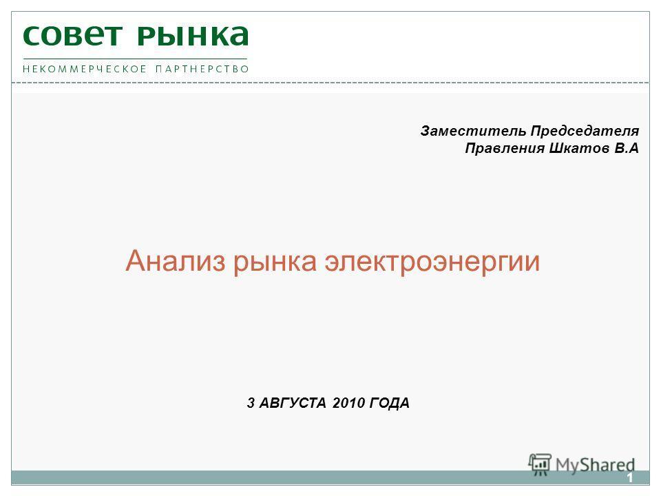 1 3 АВГУСТА 2010 ГОДА Анализ рынка электроэнергии Заместитель Председателя Правления Шкатов В.А