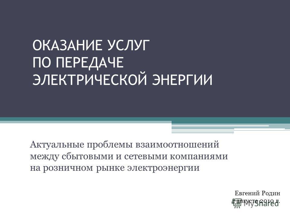 ОКАЗАНИЕ УСЛУГ ПО ПЕРЕДАЧЕ ЭЛЕКТРИЧЕСКОЙ ЭНЕРГИИ Актуальные проблемы взаимоотношений между сбытовыми и сетевыми компаниями на розничном рынке электроэнергии Евгений Родин 4 августа 2010 г.