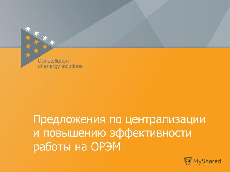 Предложения по централизации и повышению эффективности работы на ОРЭМ