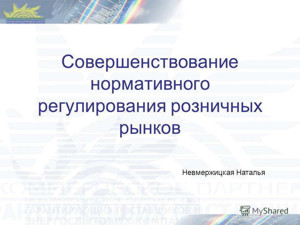 Совершенствование нормативного регулирования розничных рынков Невмержицкая Наталья