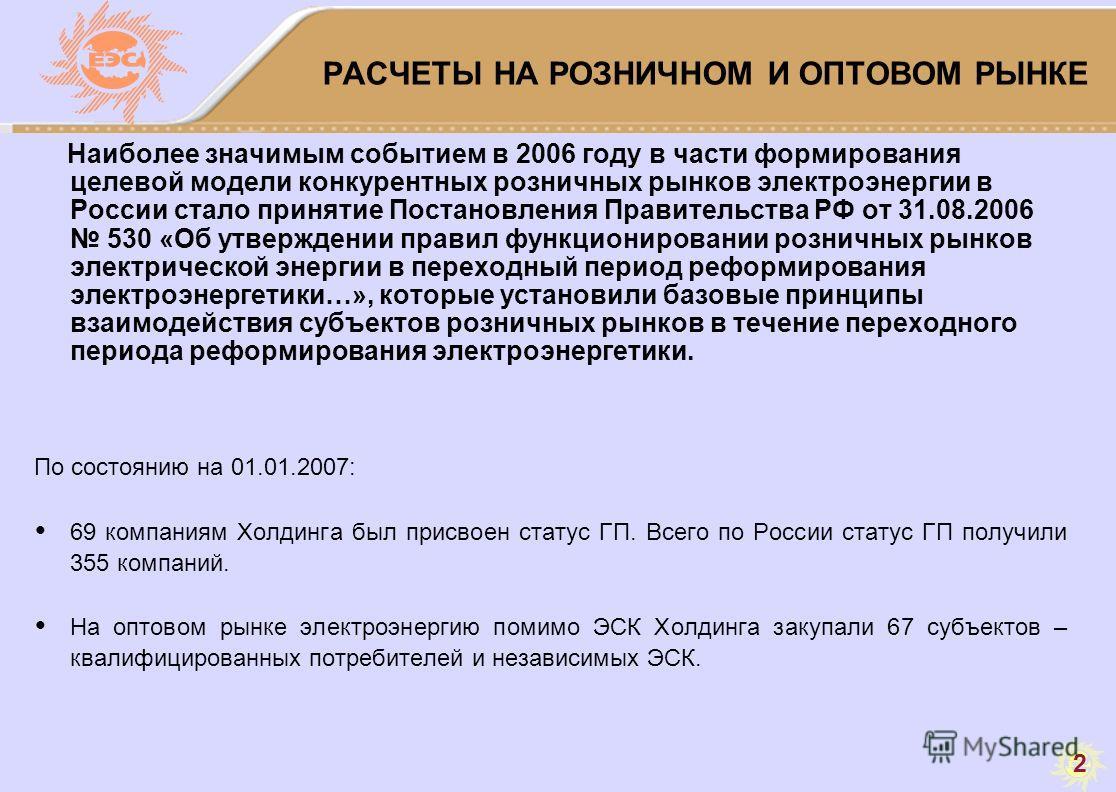 2 РАСЧЕТЫ НА РОЗНИЧНОМ И ОПТОВОМ РЫНКЕ Наиболее значимым событием в 2006 году в части формирования целевой модели конкурентных розничных рынков электроэнергии в России стало принятие Постановления Правительства РФ от 31.08.2006 530 «Об утверждении пр