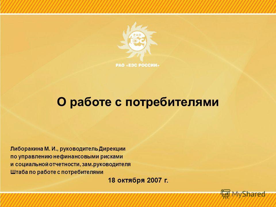 О работе с потребителями Либоракина М. И., руководитель Дирекции по управлению нефинансовыми рисками и социальной отчетности, зам.руководителя Штаба по работе с потребителями 18 октября 2007 г.