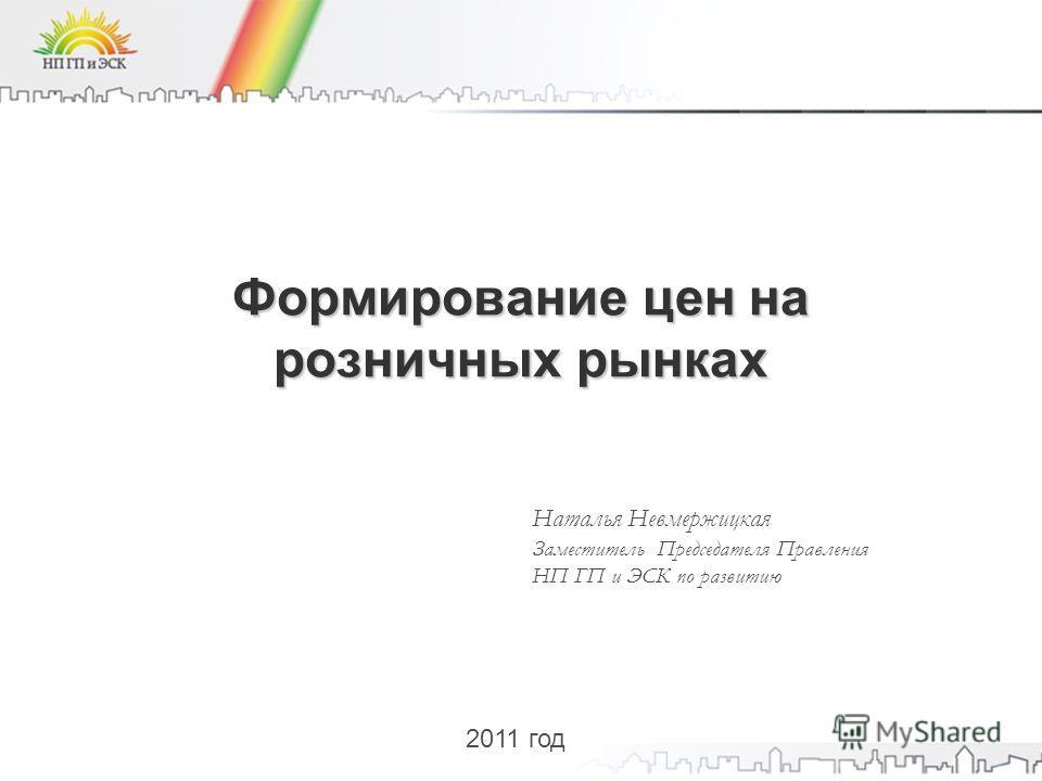 Формирование цен на розничных рынках Наталья Невмержицкая Заместитель Председателя Правления НП ГП и ЭСК по развитию 2011 год